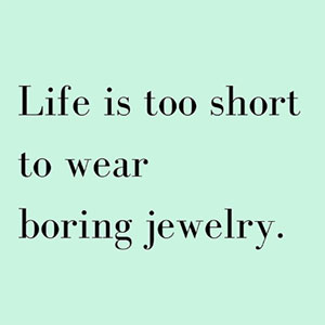 Life is too short to wear boring jewelry